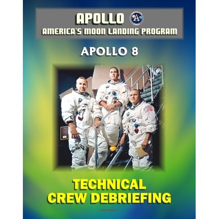 Apollo and America's Moon Landing Program: Apollo 8 Technical Crew Debriefing with Unique Observations about the First Mission to the Moon - Astronauts Borman, Lovell, and Anders -