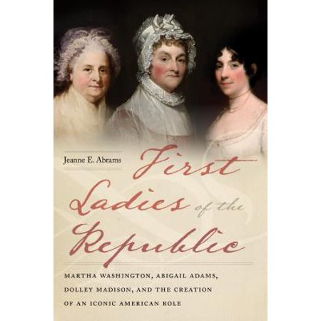 First Ladies of the Republic : Martha Washington, Abigail Adams, Dolley Madison, and the Creation of an Iconic American