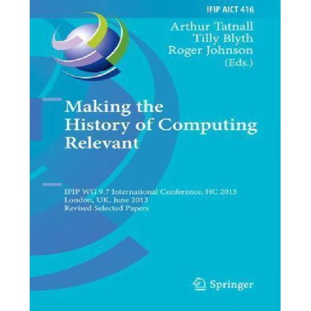 Making the History of Computing Relevant : Ifip Wg 9.7 International Conference, Hc 2013, London, Uk, June 17-18, 2013, Revised Selected Papers
