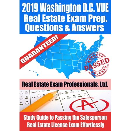 2019 Washington D.C. VUE Real Estate Exam Prep Questions, Answers & Explanations: Study Guide to Passing the Salesperson Real Estate License Exam Effortlessly -