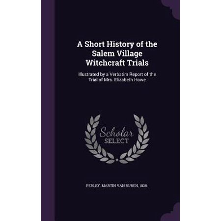 A Short History of the Salem Village Witchcraft Trials : Illustrated by a Verbatim Report of the Trial of Mrs. Elizabeth