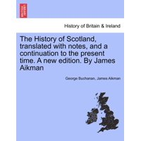 The History of Scotland, Translated with Notes, and a Continuation to the Present Time. a New Edition. by James Aikman