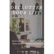 Declutter Your Life: Boost Self-Control, Defeat Worrying & Stress, Build Good Habits & Get More Friends - eBook