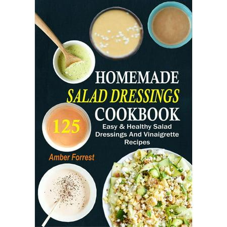 Homemade Salad Dressings Cookbook: 125 Easy & Healthy Salad Dressings And Vinaigrette Recipes -