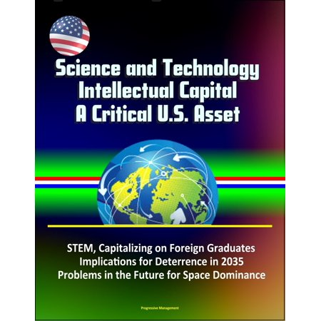 Science and Technology Intellectual Capital, A Critical U.S. Asset: STEM, Capitalizing on Foreign Graduates, Implications for Deterrence in 2035, Problems in the Future for Space Dominance - (Residency In Usa For Foreign Medical Graduates)
