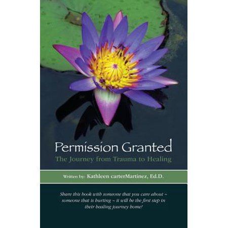 Permission Granted : The Journey from Trauma to Healing: From Rape, Sexual Assault and Emotional