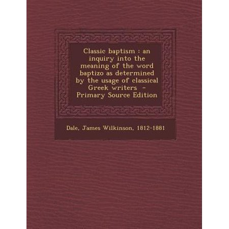 Classic Baptism : An Inquiry Into the Meaning of the Word Baptizo as  Determined by the Usage of Classical Greek Writers