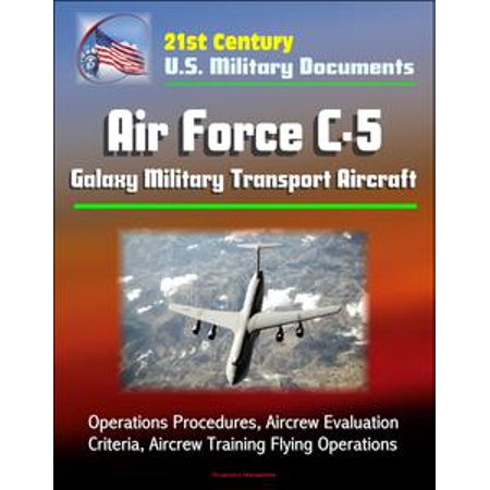 21st Century U.S. Military Documents: Air Force C-5 Galaxy Military Transport Aircraft - Operations Procedures, Aircrew Evaluation Criteria, Aircrew Training Flying Operations - eBook (Galaxy Trainer)