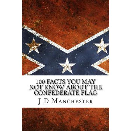 100 Facts You May Not Know about the Confederate Flag: (Just the Facts Educational Series) Includes 50 and 50 More Facts You May Not Know about the Co
