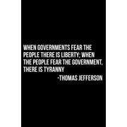 When Governments Fear the People There Is Liberty; When the People Fear the Government, There Is Tyranny -Thomas Jefferson (Paperback)