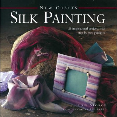 Silk Painting : 25 Inspirational Projects with Step-By-Step Guidance Painting Projects Illustrated Step