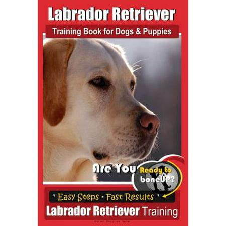 Labrador Retriever Training Book for Dogs & Puppies by Boneup Dog Training : Are You Ready to Bone Up? Easy Steps * Fast Results Labrador Retriever Training