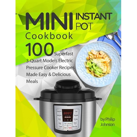 Superfast Pressure Cooker (Mini Instant Pot Cookbook: Top 100 Superfast 3-Quart Models Electric Pressure Cooker Recipes Made Easy & Delicious Meals (Paperback) )