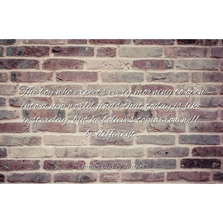 Charles Dudley Warner - The boy who expects every morning to open into a new world finds that today is like yesterday, but he believes tomorrow will be di - Famous Quotes Laminated POSTER PRINT