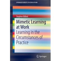 Springerbriefs in Education: Mimetic Learning at Work: Learning in the Circumstances of Practice (Paperback)