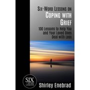 Six-Word Lessons on Coping with Grief : 100 Lessons to Help You and Your Loved Ones Deal with Loss