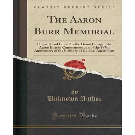 The Aaron Burr Memorial  Prepared And Edited By The Grand Camp Of The Aaron Burr In Commemoration Of The 147Th Anniversary Of The Birthday Of C
