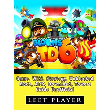 - Bloons TD 6 Game, Wiki, Strategy, Unblocked, Mods, Apk, Download, Towers, Guide Unofficial - eBook