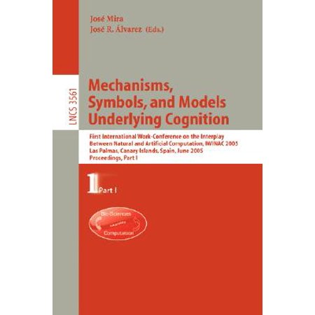 Mechanisms, Symbols, and Models Underlying Cognition : First International Work-Conference on the Interplay Between Natural and Artificial Computation, Iwinac 2005, Las Palmas, Canary Islands, Spain, June 15-18, 2005, Proceedings, Part I