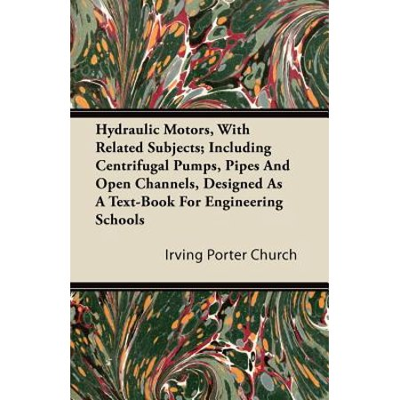 Hydraulic Motors, with Related Subjects; Including Centrifugal Pumps, Pipes and Open Channels, Designed as a Text-Book for Engineering