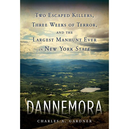 Dannemora : Two Escaped Killers, Three Weeks of Terror, and the Largest Manhunt Ever in New York