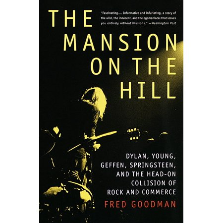 The Mansion on the Hill : Dylan, Young, Geffen, Springsteen, and the Head-on Collision of Rock and Commerce