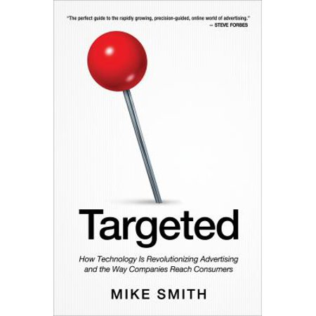 Targeted  How Technology Is Revolutionizing Advertising And The Way Companies Reach Consumers