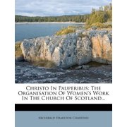 Christo in Pauperibus : The Organisation of Women's Work in the Church of Scotland...