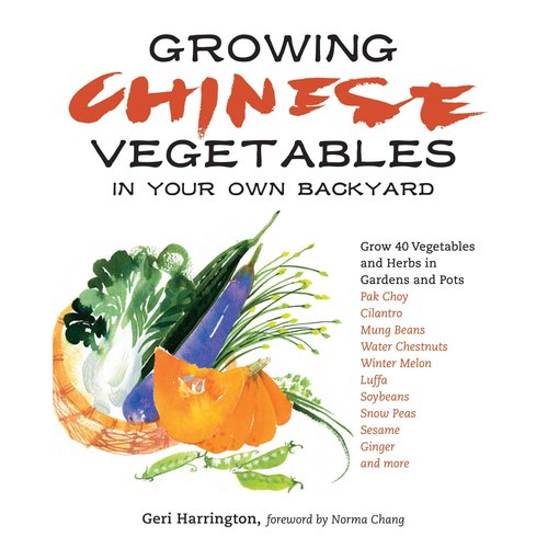 Growing Chinese Vegetables in Your Own Backyard: Grow 40 Vegetables and Herbs in Gardens and Pots