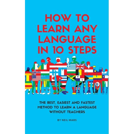 How to Learn Any language in 10 Steps: The Best, Easiest and Fastest Method to Learn A Language Without Teachers -