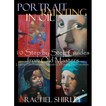 Portrait Painting in Oil: 10 Step by Step Guides from Old Masters: Learn to Paint Portraits via Detailed Oil Painting Demonstrations - eBook