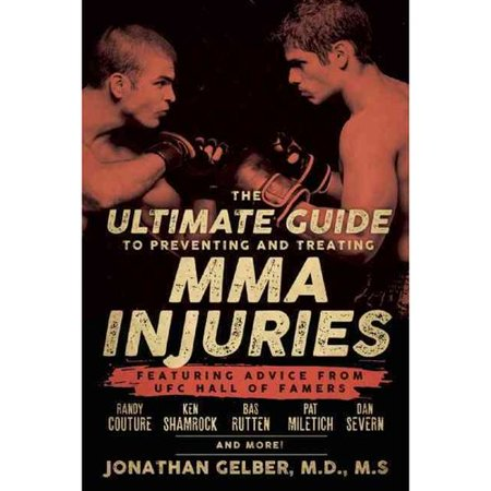 The Ultimate Guide to Preventing and Treating MMA Injuries: Featuring Advice from Ufc Hall of Famers Randy Couture, Ken Shamrock, Bas Rutten, Pat Miletich, Dan Severn, and More!