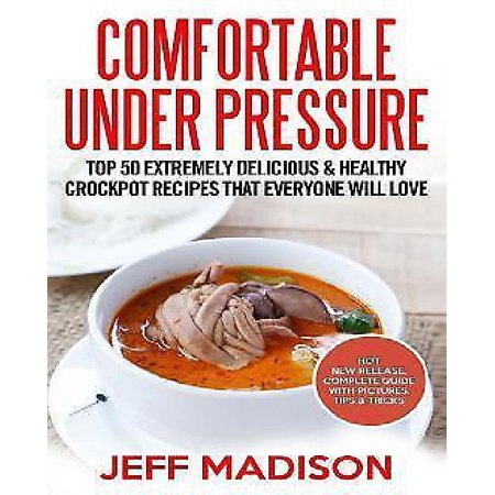 Comfortable Under Pressure: Top 50 Extremely Delicious & Healthy Pressure Cooker Recipes That Everyone
