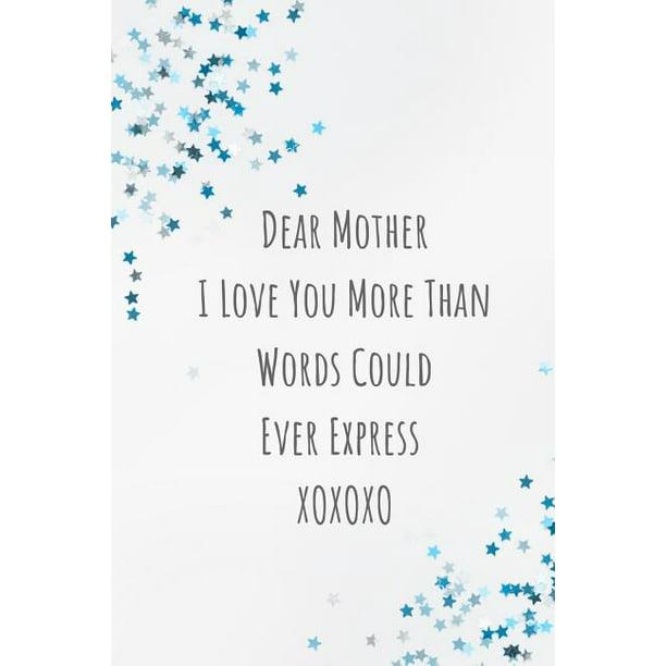 Dear Mother I Love You More Than Words Could Ever Express Xoxoxo Mom Journal Containing Inspirational Quotes Walmart Com Walmart Com