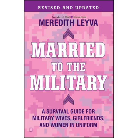 Married to the Military : A Survival Guide for Military Wives, Girlfriends, and Women in