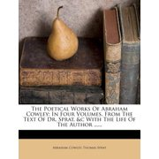 The Poetical Works of Abraham Cowley : In Four Volumes. from the Text of Dr. Sprat, &c with the Life of the Author ......