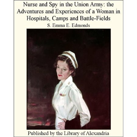 Nurse and Spy in The Union Army: The Adventures and Experiences of a Woman in Hospitals, Camps and Battle-Fields - eBook - Women In The Army