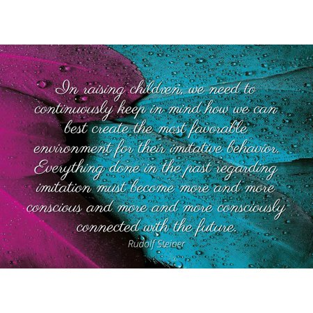 Rudolf Steiner - Famous Quotes Laminated POSTER PRINT 24x20 - In raising children, we need to continuously keep in mind how we can best create the most favorable environment for their imitative