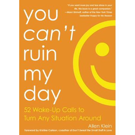 You Can't Ruin My Day : 52 Wake-Up Calls to Turn Any Situation