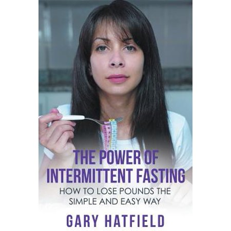 The Power of Intermittent Fasting : How to Lose Pounds the Simple and Easy (Best Way To Lose 2 Pounds A Week)