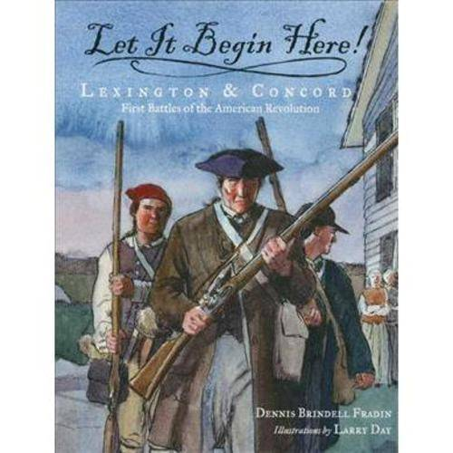 Let It Begin Here!: Lexington & Concord, First Battles of the American Revolution