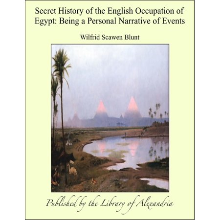 Secret History of the English Occupation of Egypt: Being a Personal Narrative of Events -
