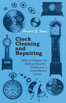 Clock Cleaning and Repairing With a Chapter on Adding Quarter-Chimes to a Grandfather Clock by