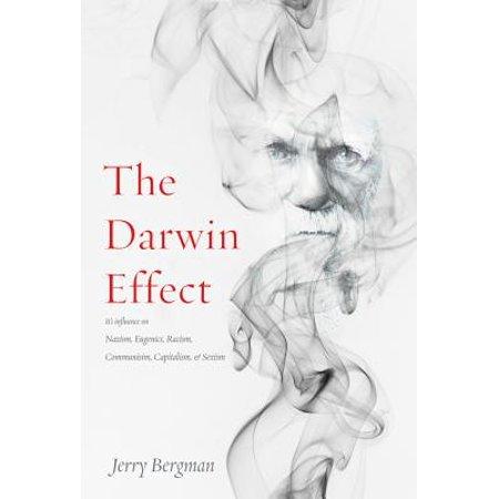 The Darwin Effect : Its Influence on Nazism, Eugenics, Racism, Communism, Capitalism &
