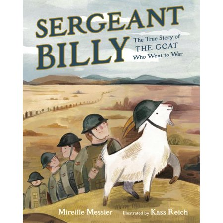 Sergeant Billy : The True Story of the Goat Who Went to War A delightful tale inspired by the true story of a brave goat war hero. Perfect for fans of Finding Winnie and Rescue and Jessica.  During World War I, a goat named Billy was adopted by a platoon of soldiers and made his way across the ocean to be part of the war effort. Billy . . . - Trained with the soldiers - Was smuggled across the ocean - Got snuck into the frontlines in a box of oranges - Ate some secret documents and was arrested for treason - Got trench foot - Head-butted soldiers into a trench and saved them from a shell - Came back home a decorated war hero This charming true story follows Sergeant Billy from his small prairie town to the trenches of World War I and back, through harrowing moments, sad moments, moments of camaraderie and moments of celebration. This unforgettable goat and the platoon that loved him will capture your heart!