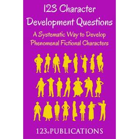 123 Character Development Questions: A systematic way to develop phenomenal fictional characters. - eBook