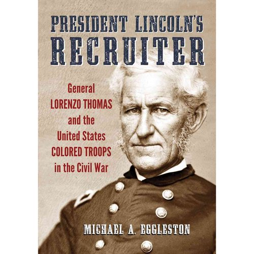 President Lincoln's Recruiter: General Lorenzo Thomas and the United States Colored Troops in the Civil War