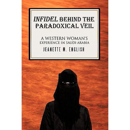 Infidel Behind the Paradoxical Veil : A Western Woman's Experience in Saudi Arabia
