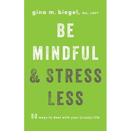Be Mindful and Stress Less : 50 Ways to Deal with Your (Crazy) Life (Yes Your Teen Is Crazy)