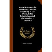 A New History of the Holy Bible, from the Beginning of the World, to the Establishment of Christianity. .. Volume 6